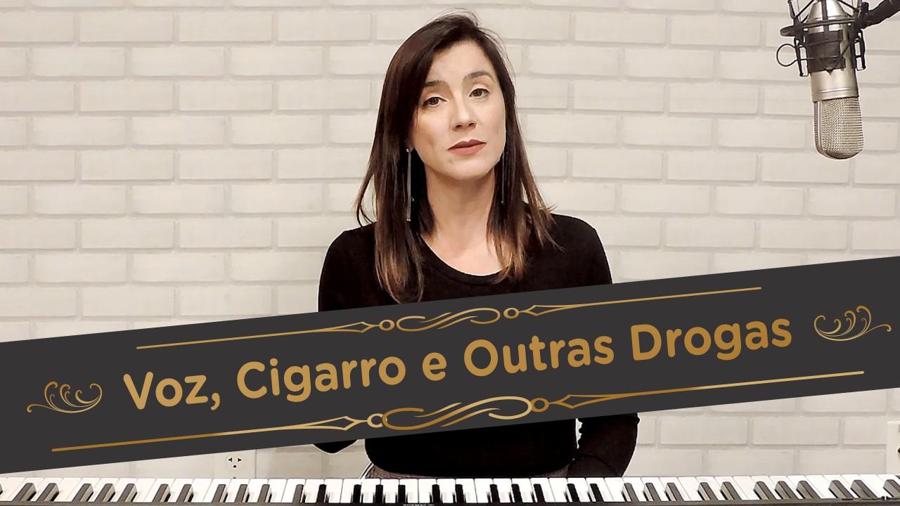 Voz, cigarro e outras drogas